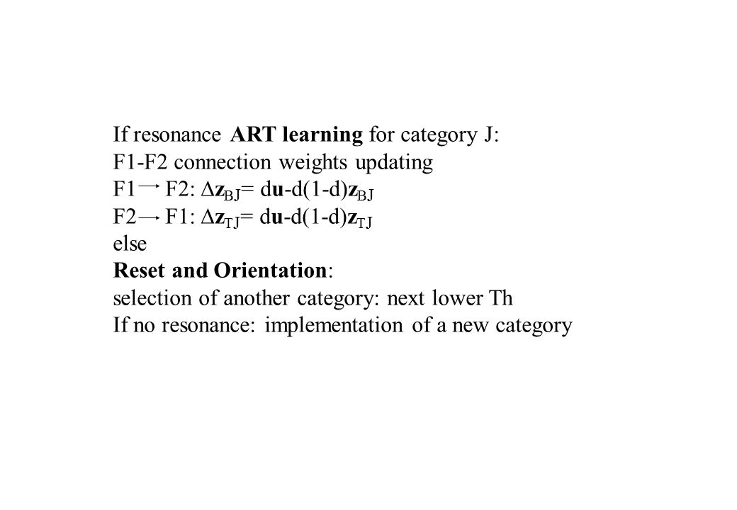 If resonance ART learning for category J: F1-F2 connection weights updating F1 F2:  z B J = du-d(1-d)z B J F2 F1:  z T J = du-d(1-d)z T J else Reset and Orientation: selection of another category: next lower Th If no resonance: implementation of a new category