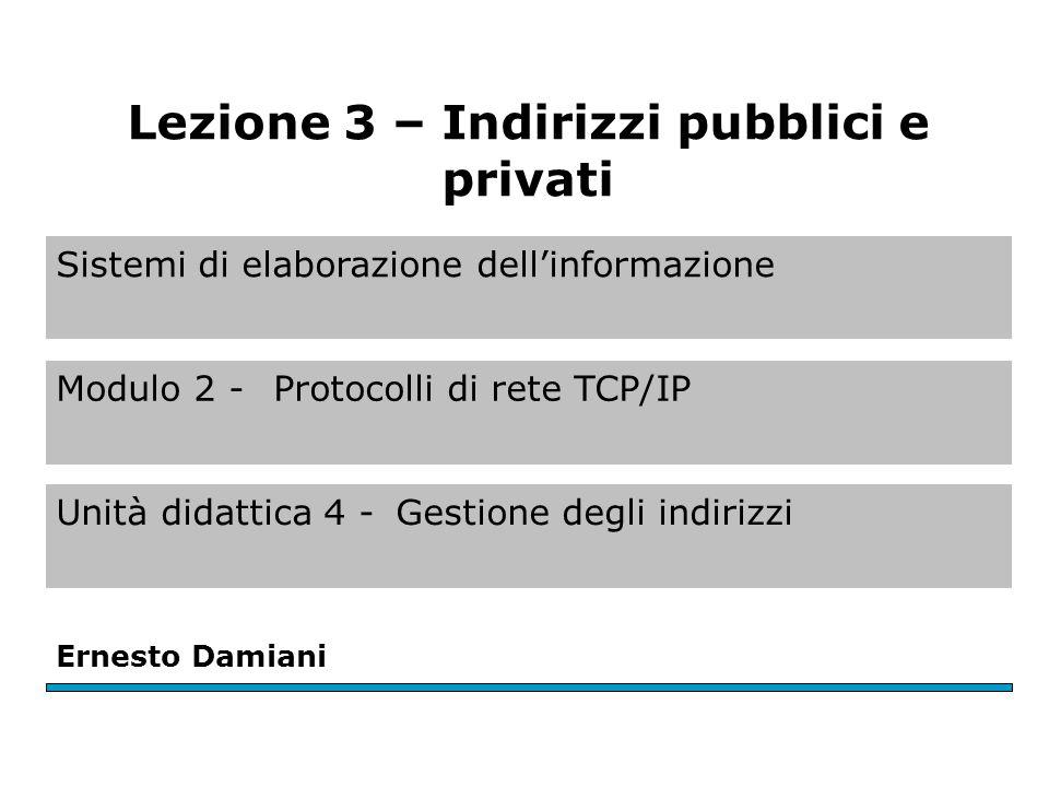 Sistemi di elaborazione dell'informazione Modulo 2 - Protocolli di rete TCP/IP Unità didattica 4 -Gestione degli indirizzi Ernesto Damiani Lezione 3 –
