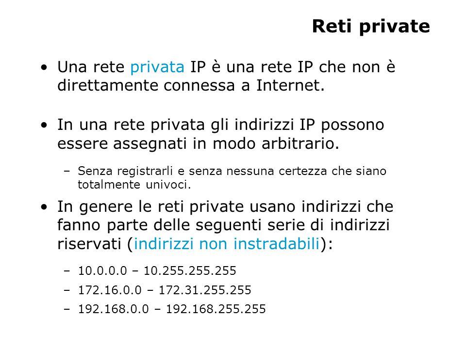 Reti private Una rete privata IP è una rete IP che non è direttamente connessa a Internet. In una rete privata gli indirizzi IP possono essere assegna
