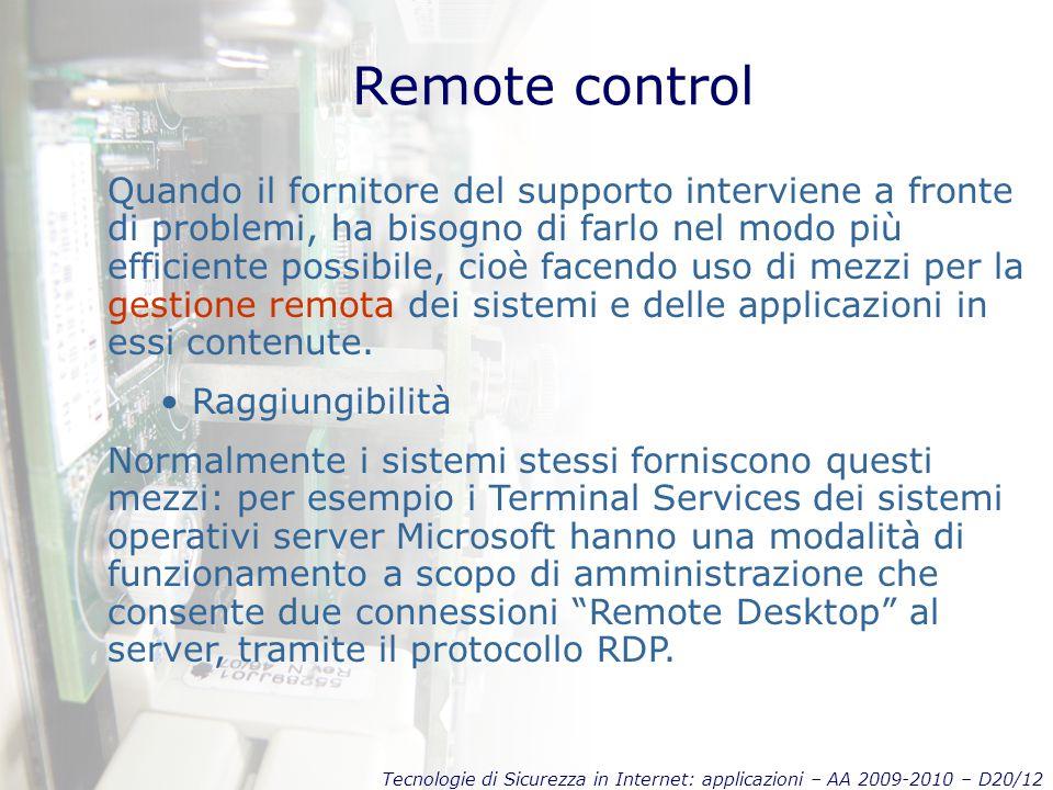 Tecnologie di Sicurezza in Internet: applicazioni – AA 2009-2010 – D20/12 Remote control Quando il fornitore del supporto interviene a fronte di problemi, ha bisogno di farlo nel modo più efficiente possibile, cioè facendo uso di mezzi per la gestione remota dei sistemi e delle applicazioni in essi contenute.