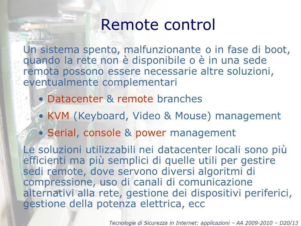 Tecnologie di Sicurezza in Internet: applicazioni – AA 2009-2010 – D20/13 Remote control Un sistema spento, malfunzionante o in fase di boot, quando la rete non è disponibile o è in una sede remota possono essere necessarie altre soluzioni, eventualmente complementari Datacenter & remote branches KVM (Keyboard, Video & Mouse) management Serial, console & power management Le soluzioni utilizzabili nei datacenter locali sono più efficienti ma più semplici di quelle utili per gestire sedi remote, dove servono diversi algoritmi di compressione, uso di canali di comunicazione alternativi alla rete, gestione dei dispositivi periferici, gestione della potenza elettrica, ecc