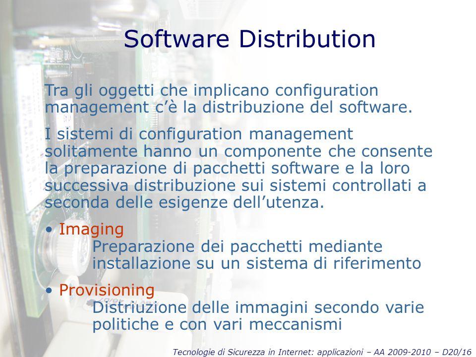 Tecnologie di Sicurezza in Internet: applicazioni – AA 2009-2010 – D20/16 Software Distribution Tra gli oggetti che implicano configuration management c'è la distribuzione del software.