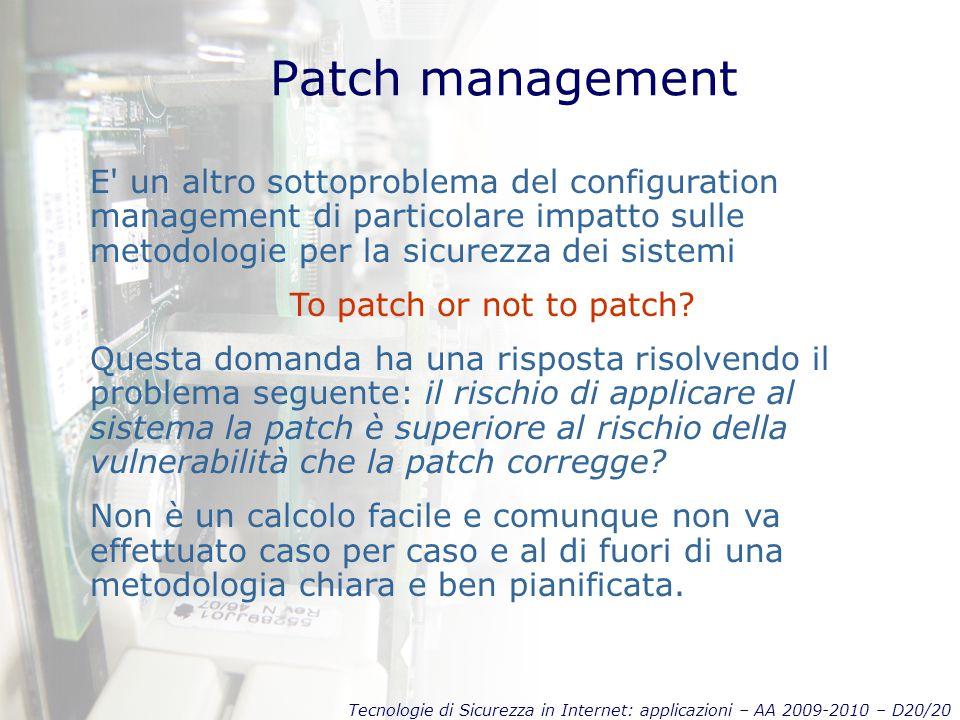 Tecnologie di Sicurezza in Internet: applicazioni – AA 2009-2010 – D20/20 Patch management E un altro sottoproblema del configuration management di particolare impatto sulle metodologie per la sicurezza dei sistemi To patch or not to patch.
