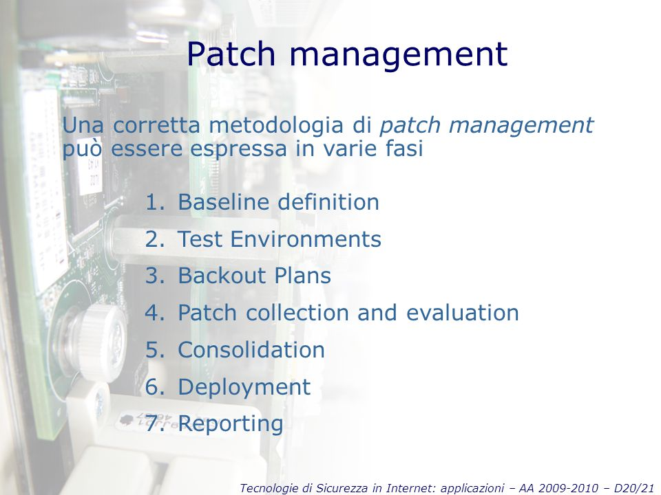 Tecnologie di Sicurezza in Internet: applicazioni – AA 2009-2010 – D20/21 Patch management Una corretta metodologia di patch management può essere espressa in varie fasi 1.Baseline definition 2.Test Environments 3.Backout Plans 4.Patch collection and evaluation 5.Consolidation 6.Deployment 7.Reporting