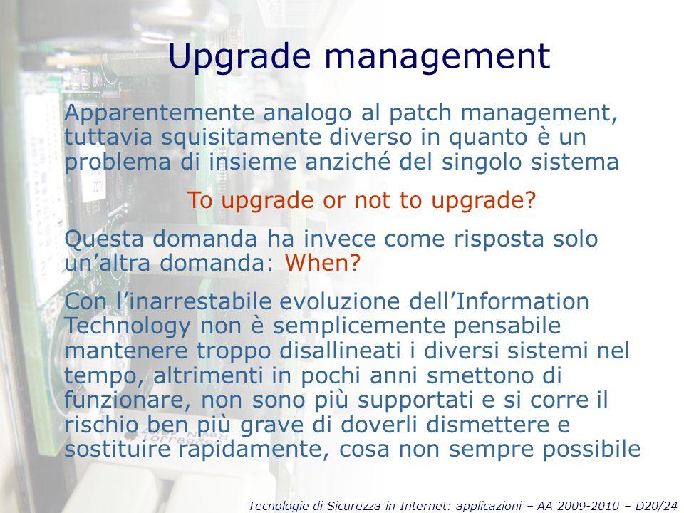 Tecnologie di Sicurezza in Internet: applicazioni – AA 2009-2010 – D20/24 Upgrade management Apparentemente analogo al patch management, tuttavia squisitamente diverso in quanto è un problema di insieme anziché del singolo sistema To upgrade or not to upgrade.