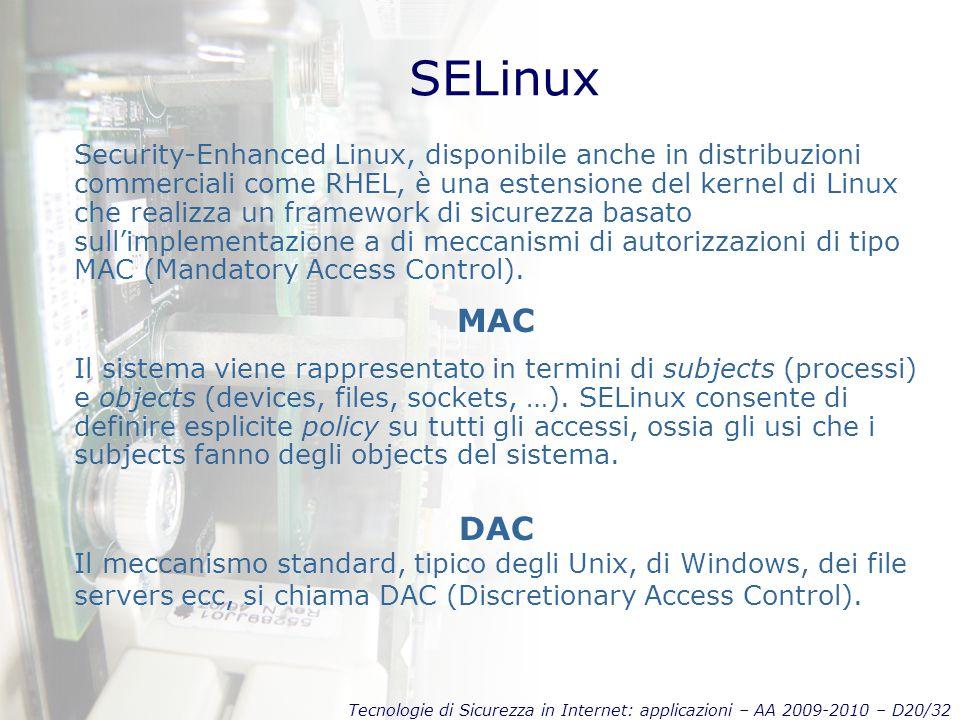 Tecnologie di Sicurezza in Internet: applicazioni – AA 2009-2010 – D20/32 SELinux Security-Enhanced Linux, disponibile anche in distribuzioni commerciali come RHEL, è una estensione del kernel di Linux che realizza un framework di sicurezza basato sull'implementazione a di meccanismi di autorizzazioni di tipo MAC (Mandatory Access Control).