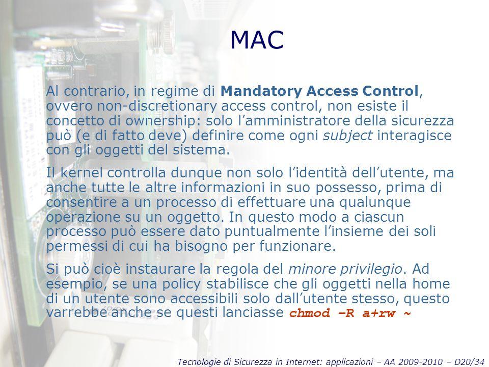 Tecnologie di Sicurezza in Internet: applicazioni – AA 2009-2010 – D20/34 MAC Al contrario, in regime di Mandatory Access Control, ovvero non-discretionary access control, non esiste il concetto di ownership: solo l'amministratore della sicurezza può (e di fatto deve) definire come ogni subject interagisce con gli oggetti del sistema.