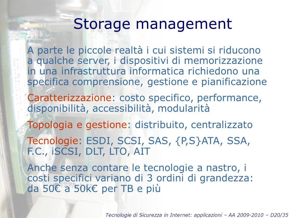 Tecnologie di Sicurezza in Internet: applicazioni – AA 2009-2010 – D20/35 Storage management A parte le piccole realtà i cui sistemi si riducono a qualche server, i dispositivi di memorizzazione in una infrastruttura informatica richiedono una specifica comprensione, gestione e pianificazione Caratterizzazione: costo specifico, performance, disponibilità, accessibilità, modularità Topologia e gestione: distribuito, centralizzato Tecnologie: ESDI, SCSI, SAS, {P,S}ATA, SSA, F.C., iSCSI, DLT, LTO, AIT Anche senza contare le tecnologie a nastro, i costi specifici variano di 3 ordini di grandezza: da 50€ a 50k€ per TB e più