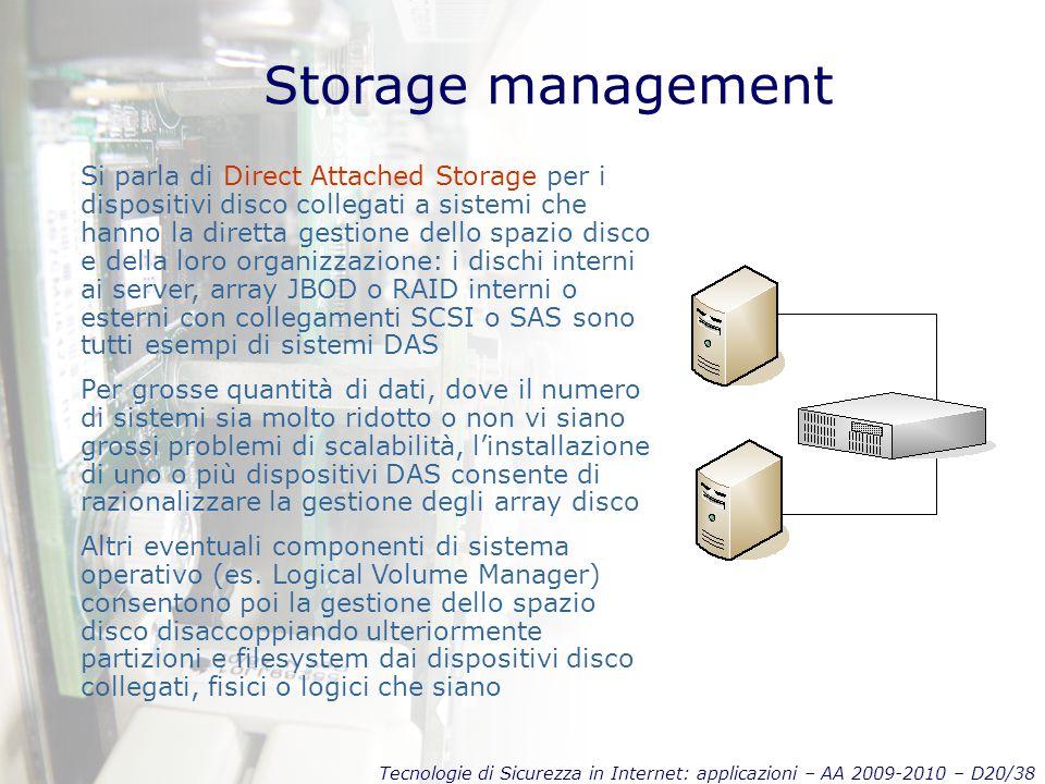 Tecnologie di Sicurezza in Internet: applicazioni – AA 2009-2010 – D20/38 Storage management Si parla di Direct Attached Storage per i dispositivi disco collegati a sistemi che hanno la diretta gestione dello spazio disco e della loro organizzazione: i dischi interni ai server, array JBOD o RAID interni o esterni con collegamenti SCSI o SAS sono tutti esempi di sistemi DAS Per grosse quantità di dati, dove il numero di sistemi sia molto ridotto o non vi siano grossi problemi di scalabilità, l'installazione di uno o più dispositivi DAS consente di razionalizzare la gestione degli array disco Altri eventuali componenti di sistema operativo (es.