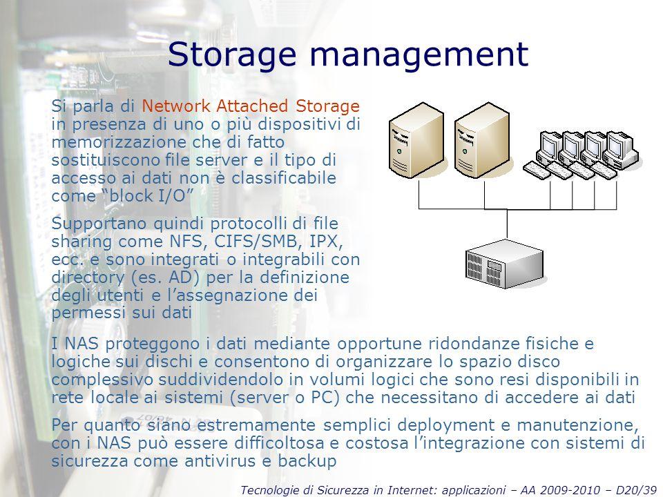Tecnologie di Sicurezza in Internet: applicazioni – AA 2009-2010 – D20/39 Storage management Si parla di Network Attached Storage in presenza di uno o più dispositivi di memorizzazione che di fatto sostituiscono file server e il tipo di accesso ai dati non è classificabile come block I/O Supportano quindi protocolli di file sharing come NFS, CIFS/SMB, IPX, ecc.