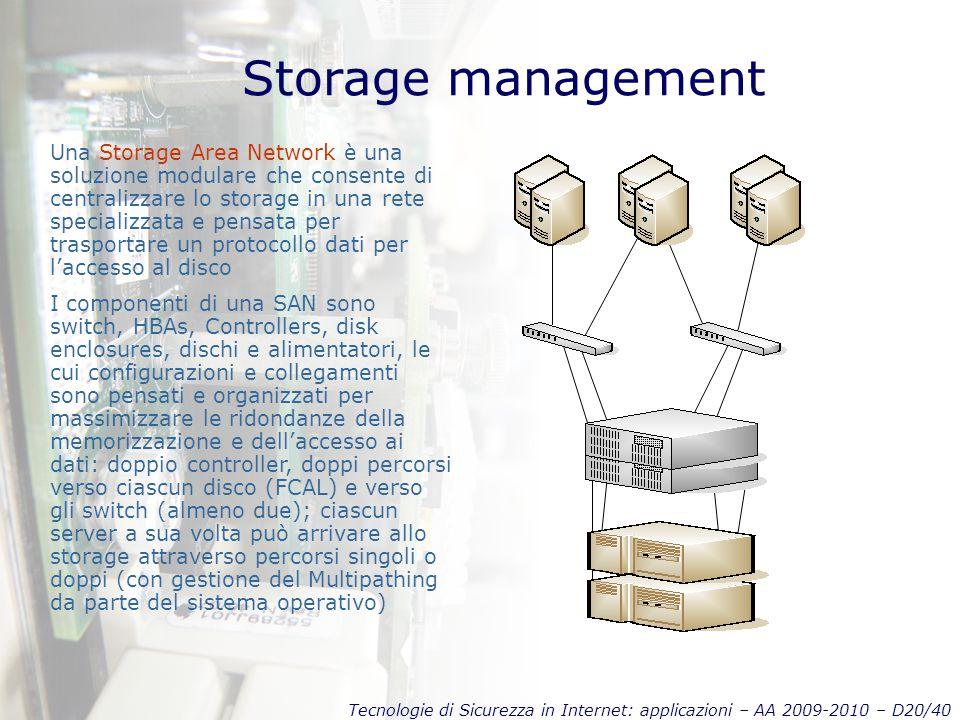 Tecnologie di Sicurezza in Internet: applicazioni – AA 2009-2010 – D20/40 Storage management Una Storage Area Network è una soluzione modulare che consente di centralizzare lo storage in una rete specializzata e pensata per trasportare un protocollo dati per l'accesso al disco I componenti di una SAN sono switch, HBAs, Controllers, disk enclosures, dischi e alimentatori, le cui configurazioni e collegamenti sono pensati e organizzati per massimizzare le ridondanze della memorizzazione e dell'accesso ai dati: doppio controller, doppi percorsi verso ciascun disco (FCAL) e verso gli switch (almeno due); ciascun server a sua volta può arrivare allo storage attraverso percorsi singoli o doppi (con gestione del Multipathing da parte del sistema operativo)
