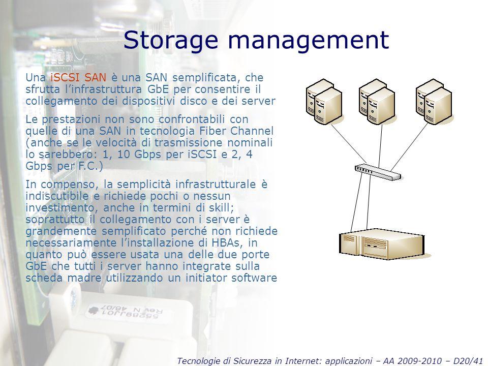 Tecnologie di Sicurezza in Internet: applicazioni – AA 2009-2010 – D20/41 Storage management Una iSCSI SAN è una SAN semplificata, che sfrutta l'infrastruttura GbE per consentire il collegamento dei dispositivi disco e dei server Le prestazioni non sono confrontabili con quelle di una SAN in tecnologia Fiber Channel (anche se le velocità di trasmissione nominali lo sarebbero: 1, 10 Gbps per iSCSI e 2, 4 Gbps per F.C.) In compenso, la semplicità infrastrutturale è indiscutibile e richiede pochi o nessun investimento, anche in termini di skill; soprattutto il collegamento con i server è grandemente semplificato perché non richiede necessariamente l'installazione di HBAs, in quanto può essere usata una delle due porte GbE che tutti i server hanno integrate sulla scheda madre utilizzando un initiator software