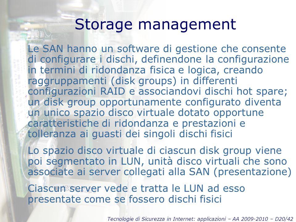 Tecnologie di Sicurezza in Internet: applicazioni – AA 2009-2010 – D20/42 Storage management Le SAN hanno un software di gestione che consente di configurare i dischi, definendone la configurazione in termini di ridondanza fisica e logica, creando raggruppamenti (disk groups) in differenti configurazioni RAID e associandovi dischi hot spare; un disk group opportunamente configurato diventa un unico spazio disco virtuale dotato opportune caratteristiche di ridondanza e prestazioni e tolleranza ai guasti dei singoli dischi fisici Lo spazio disco virtuale di ciascun disk group viene poi segmentato in LUN, unità disco virtuali che sono associate ai server collegati alla SAN (presentazione) Ciascun server vede e tratta le LUN ad esso presentate come se fossero dischi fisici