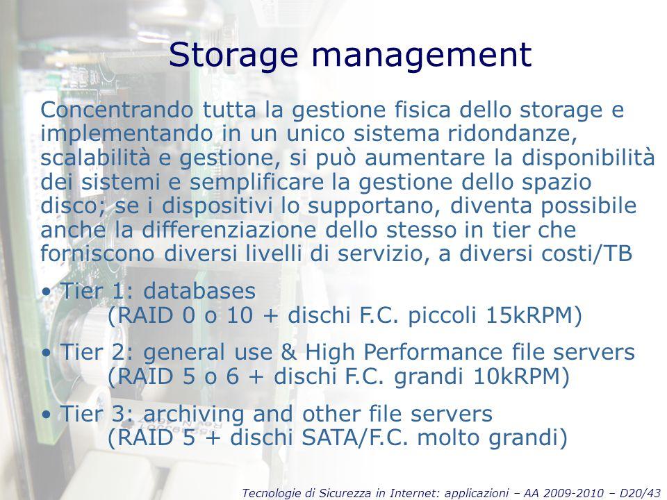 Tecnologie di Sicurezza in Internet: applicazioni – AA 2009-2010 – D20/43 Storage management Concentrando tutta la gestione fisica dello storage e implementando in un unico sistema ridondanze, scalabilità e gestione, si può aumentare la disponibilità dei sistemi e semplificare la gestione dello spazio disco; se i dispositivi lo supportano, diventa possibile anche la differenziazione dello stesso in tier che forniscono diversi livelli di servizio, a diversi costi/TB Tier 1: databases (RAID 0 o 10 + dischi F.C.