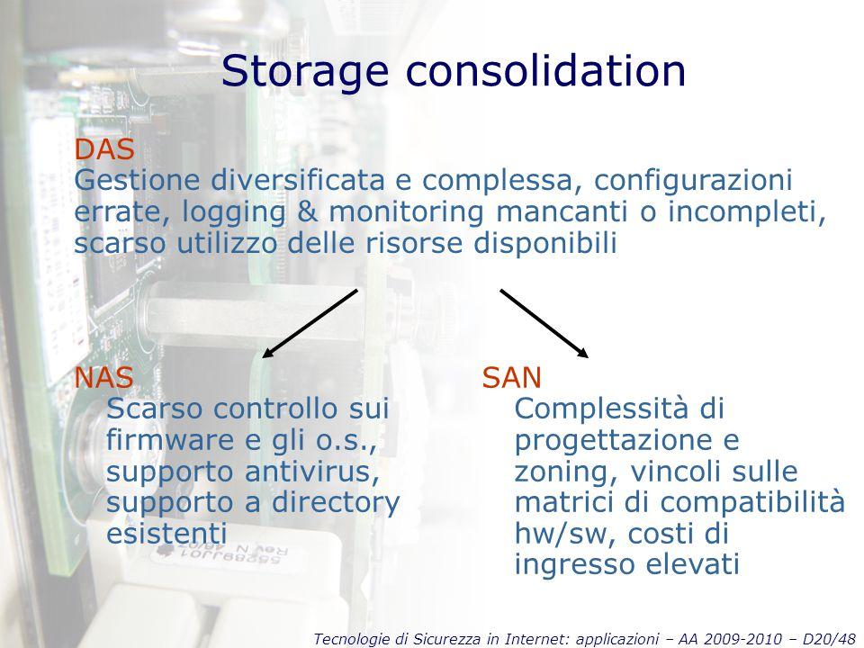 Tecnologie di Sicurezza in Internet: applicazioni – AA 2009-2010 – D20/48 Storage consolidation DAS Gestione diversificata e complessa, configurazioni errate, logging & monitoring mancanti o incompleti, scarso utilizzo delle risorse disponibili SAN Complessità di progettazione e zoning, vincoli sulle matrici di compatibilità hw/sw, costi di ingresso elevati NAS Scarso controllo sui firmware e gli o.s., supporto antivirus, supporto a directory esistenti
