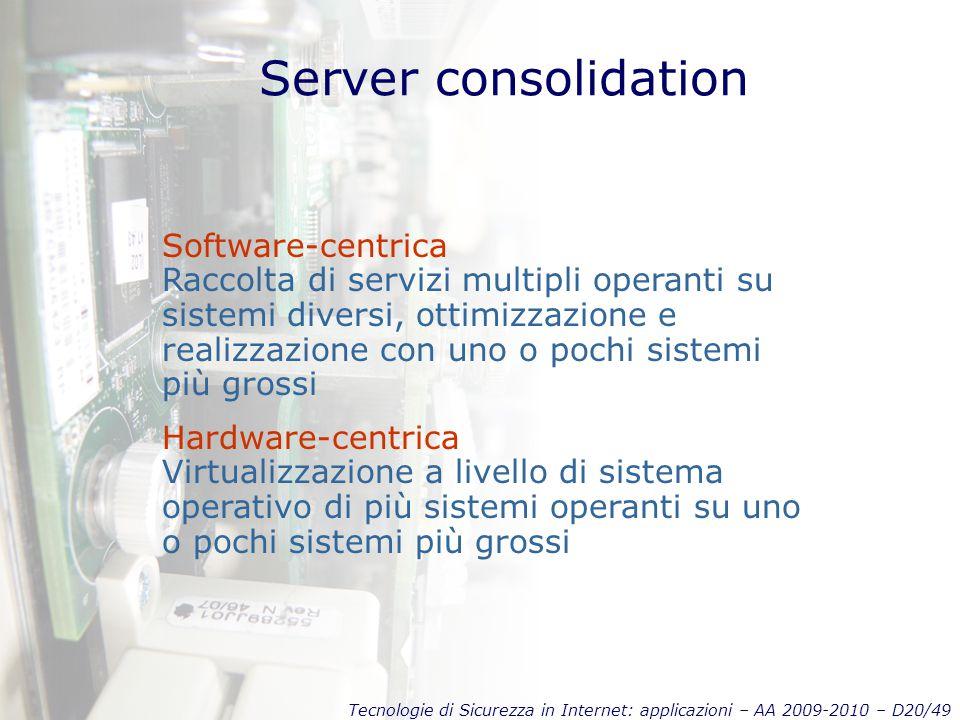 Tecnologie di Sicurezza in Internet: applicazioni – AA 2009-2010 – D20/49 Server consolidation Software-centrica Raccolta di servizi multipli operanti su sistemi diversi, ottimizzazione e realizzazione con uno o pochi sistemi più grossi Hardware-centrica Virtualizzazione a livello di sistema operativo di più sistemi operanti su uno o pochi sistemi più grossi