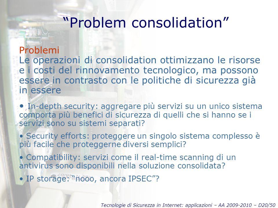 Tecnologie di Sicurezza in Internet: applicazioni – AA 2009-2010 – D20/50 Problem consolidation Problemi Le operazioni di consolidation ottimizzano le risorse e i costi del rinnovamento tecnologico, ma possono essere in contrasto con le politiche di sicurezza già in essere In-depth security: aggregare più servizi su un unico sistema comporta più benefici di sicurezza di quelli che si hanno se i servizi sono su sistemi separati.