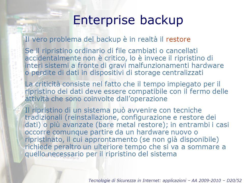 Tecnologie di Sicurezza in Internet: applicazioni – AA 2009-2010 – D20/52 Enterprise backup Il vero problema del backup è in realtà il restore Se il ripristino ordinario di file cambiati o cancellati accidentalmente non è critico, lo è invece il ripristino di interi sistemi a fronte di gravi malfunzionamenti hardware o perdite di dati in dispositivi di storage centralizzati La criticità consiste nel fatto che il tempo impiegato per il ripristino dei dati deve essere compatibile con il fermo delle attività che sono coinvolte dall'operazione Il ripristino di un sistema può avvenire con tecniche tradizionali (reinstallazione, configurazione e restore dei dati) o più avanzate (bare metal restore); in entrambi i casi occorre comunque partire da un hardware nuovo o ripristinato, il cui approntamento (se non già disponibile) richiede peraltro un ulteriore tempo che si va a sommare a quello necessario per il ripristino del sistema