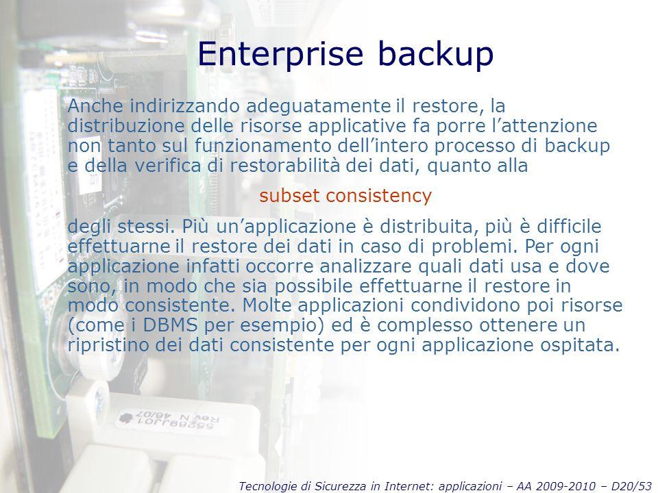 Tecnologie di Sicurezza in Internet: applicazioni – AA 2009-2010 – D20/53 Enterprise backup Anche indirizzando adeguatamente il restore, la distribuzione delle risorse applicative fa porre l'attenzione non tanto sul funzionamento dell'intero processo di backup e della verifica di restorabilità dei dati, quanto alla subset consistency degli stessi.