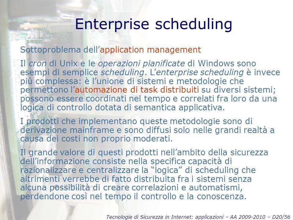 Tecnologie di Sicurezza in Internet: applicazioni – AA 2009-2010 – D20/56 Enterprise scheduling Sottoproblema dell'application management Il cron di Unix e le operazioni pianificate di Windows sono esempi di semplice scheduling.