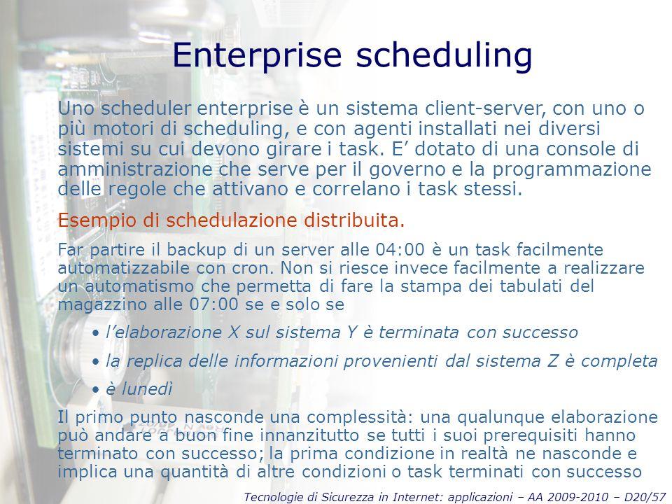 Tecnologie di Sicurezza in Internet: applicazioni – AA 2009-2010 – D20/57 Enterprise scheduling Uno scheduler enterprise è un sistema client-server, con uno o più motori di scheduling, e con agenti installati nei diversi sistemi su cui devono girare i task.