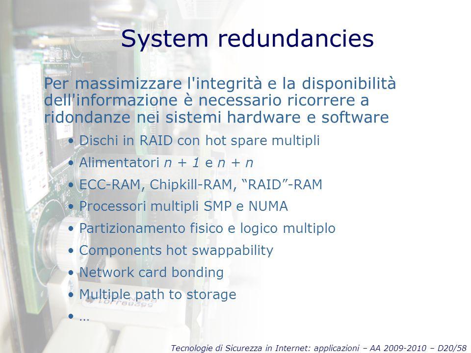 Tecnologie di Sicurezza in Internet: applicazioni – AA 2009-2010 – D20/58 System redundancies Per massimizzare l integrità e la disponibilità dell informazione è necessario ricorrere a ridondanze nei sistemi hardware e software Dischi in RAID con hot spare multipli Alimentatori n + 1 e n + n ECC-RAM, Chipkill-RAM, RAID -RAM Processori multipli SMP e NUMA Partizionamento fisico e logico multiplo Components hot swappability Network card bonding Multiple path to storage …