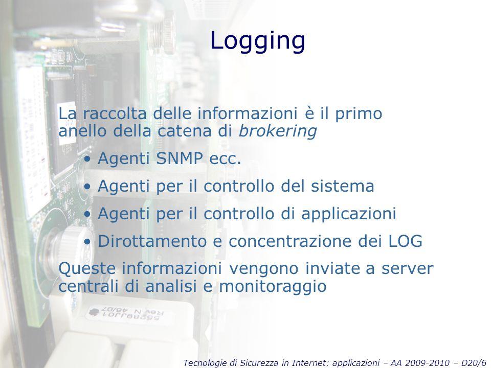 Tecnologie di Sicurezza in Internet: applicazioni – AA 2009-2010 – D20/6 Logging La raccolta delle informazioni è il primo anello della catena di brokering Agenti SNMP ecc.
