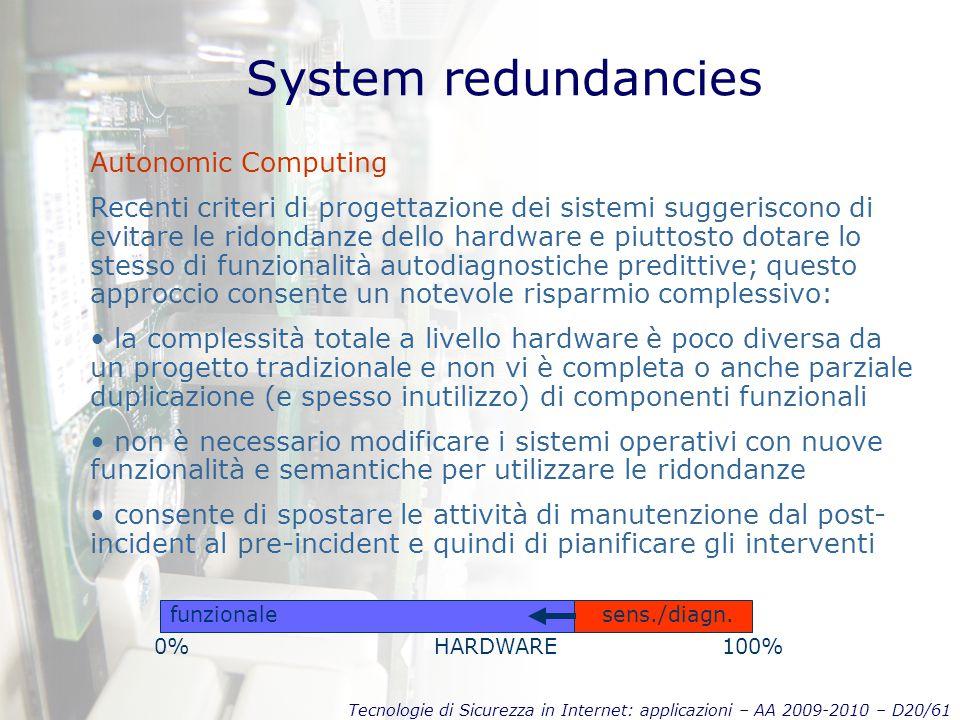 Tecnologie di Sicurezza in Internet: applicazioni – AA 2009-2010 – D20/61 System redundancies Autonomic Computing Recenti criteri di progettazione dei sistemi suggeriscono di evitare le ridondanze dello hardware e piuttosto dotare lo stesso di funzionalità autodiagnostiche predittive; questo approccio consente un notevole risparmio complessivo: la complessità totale a livello hardware è poco diversa da un progetto tradizionale e non vi è completa o anche parziale duplicazione (e spesso inutilizzo) di componenti funzionali non è necessario modificare i sistemi operativi con nuove funzionalità e semantiche per utilizzare le ridondanze consente di spostare le attività di manutenzione dal post- incident al pre-incident e quindi di pianificare gli interventi funzionalesens./diagn.