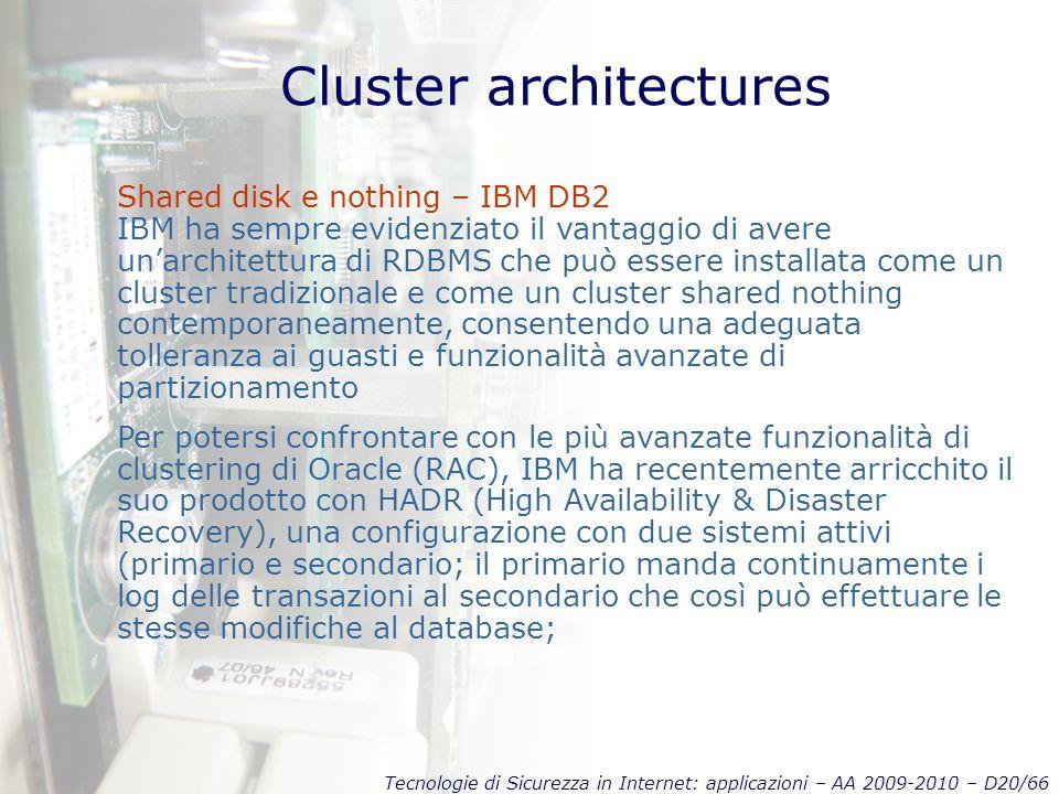 Tecnologie di Sicurezza in Internet: applicazioni – AA 2009-2010 – D20/66 Cluster architectures Shared disk e nothing – IBM DB2 IBM ha sempre evidenziato il vantaggio di avere un'architettura di RDBMS che può essere installata come un cluster tradizionale e come un cluster shared nothing contemporaneamente, consentendo una adeguata tolleranza ai guasti e funzionalità avanzate di partizionamento Per potersi confrontare con le più avanzate funzionalità di clustering di Oracle (RAC), IBM ha recentemente arricchito il suo prodotto con HADR (High Availability & Disaster Recovery), una configurazione con due sistemi attivi (primario e secondario; il primario manda continuamente i log delle transazioni al secondario che così può effettuare le stesse modifiche al database;