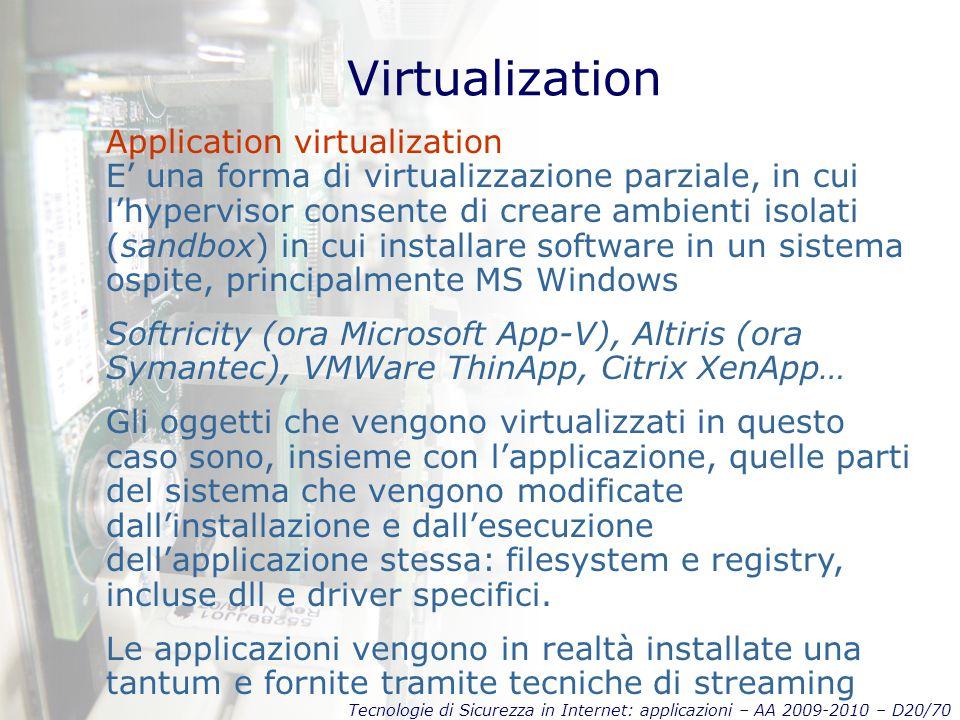 Tecnologie di Sicurezza in Internet: applicazioni – AA 2009-2010 – D20/70 Virtualization Application virtualization E' una forma di virtualizzazione parziale, in cui l'hypervisor consente di creare ambienti isolati (sandbox) in cui installare software in un sistema ospite, principalmente MS Windows Softricity (ora Microsoft App-V), Altiris (ora Symantec), VMWare ThinApp, Citrix XenApp… Gli oggetti che vengono virtualizzati in questo caso sono, insieme con l'applicazione, quelle parti del sistema che vengono modificate dall'installazione e dall'esecuzione dell'applicazione stessa: filesystem e registry, incluse dll e driver specifici.