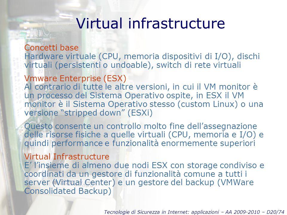 Tecnologie di Sicurezza in Internet: applicazioni – AA 2009-2010 – D20/74 Virtual infrastructure Concetti base Hardware virtuale (CPU, memoria dispositivi di I/O), dischi virtuali (persistenti o undoable), switch di rete virtuali Vmware Enterprise (ESX) Al contrario di tutte le altre versioni, in cui il VM monitor è un processo del Sistema Operativo ospite, in ESX il VM monitor è il Sistema Operativo stesso (custom Linux) o una versione stripped down (ESXi) Questo consente un controllo molto fine dell'assegnazione delle risorse fisiche a quelle virtuali (CPU, memoria e I/O) e quindi performance e funzionalità enormemente superiori Virtual Infrastructure E' l'insieme di almeno due nodi ESX con storage condiviso e coordinati da un gestore di funzionalità comune a tutti i server (Virtual Center) e un gestore del backup (VMWare Consolidated Backup)