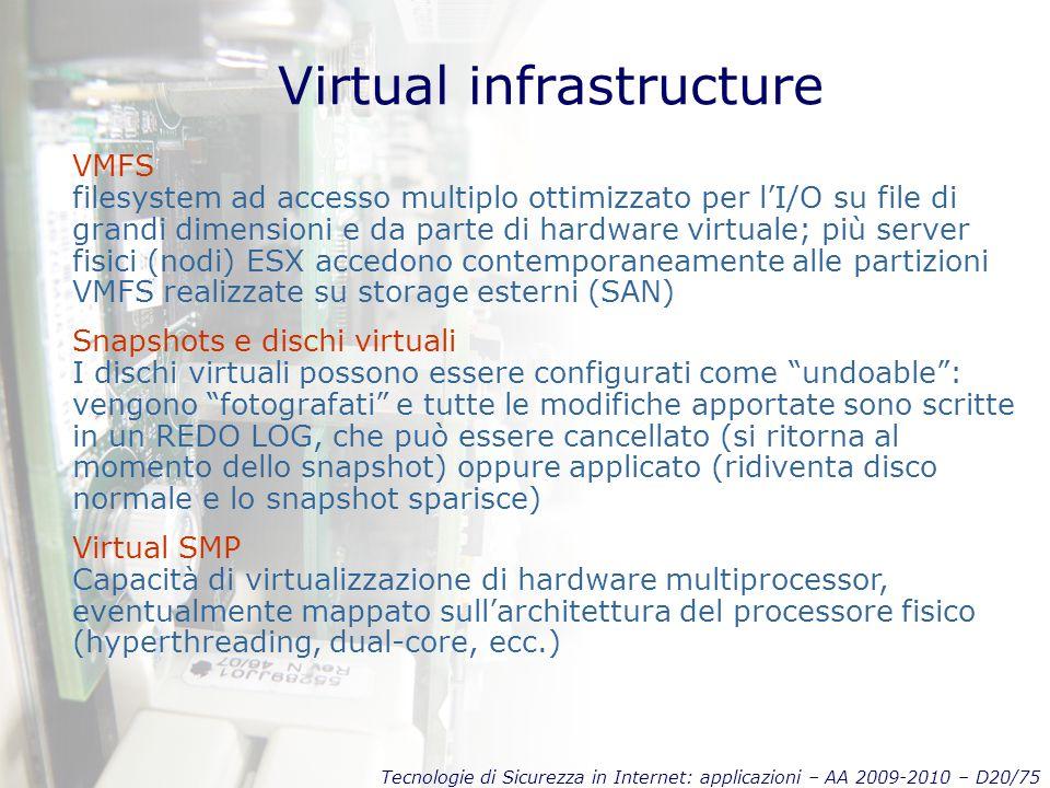 Tecnologie di Sicurezza in Internet: applicazioni – AA 2009-2010 – D20/75 Virtual infrastructure VMFS filesystem ad accesso multiplo ottimizzato per l'I/O su file di grandi dimensioni e da parte di hardware virtuale; più server fisici (nodi) ESX accedono contemporaneamente alle partizioni VMFS realizzate su storage esterni (SAN) Snapshots e dischi virtuali I dischi virtuali possono essere configurati come undoable : vengono fotografati e tutte le modifiche apportate sono scritte in un REDO LOG, che può essere cancellato (si ritorna al momento dello snapshot) oppure applicato (ridiventa disco normale e lo snapshot sparisce) Virtual SMP Capacità di virtualizzazione di hardware multiprocessor, eventualmente mappato sull'architettura del processore fisico (hyperthreading, dual-core, ecc.)