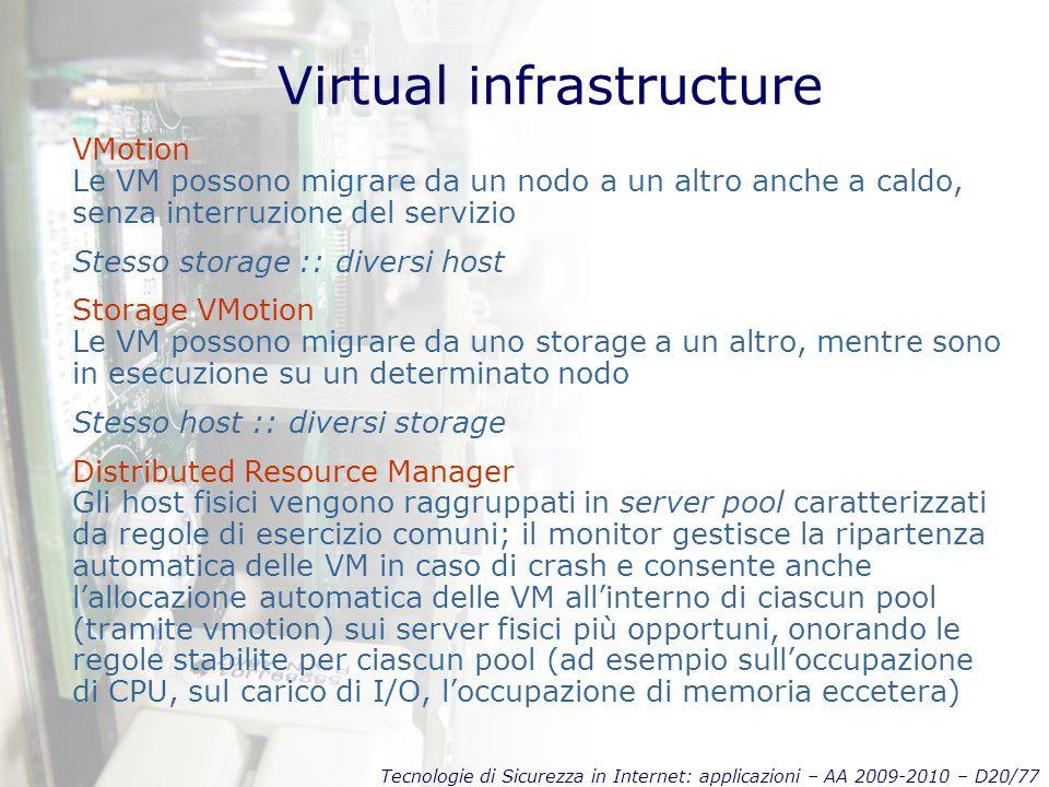 Tecnologie di Sicurezza in Internet: applicazioni – AA 2009-2010 – D20/77 Virtual infrastructure VMotion Le VM possono migrare da un nodo a un altro anche a caldo, senza interruzione del servizio Stesso storage :: diversi host Storage VMotion Le VM possono migrare da uno storage a un altro, mentre sono in esecuzione su un determinato nodo Stesso host :: diversi storage Distributed Resource Manager Gli host fisici vengono raggruppati in server pool caratterizzati da regole di esercizio comuni; il monitor gestisce la ripartenza automatica delle VM in caso di crash e consente anche l'allocazione automatica delle VM all'interno di ciascun pool (tramite vmotion) sui server fisici più opportuni, onorando le regole stabilite per ciascun pool (ad esempio sull'occupazione di CPU, sul carico di I/O, l'occupazione di memoria eccetera)