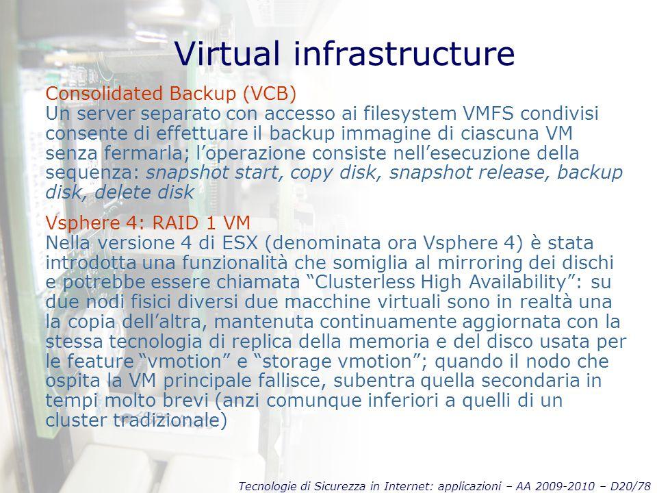 Tecnologie di Sicurezza in Internet: applicazioni – AA 2009-2010 – D20/78 Virtual infrastructure Consolidated Backup (VCB) Un server separato con accesso ai filesystem VMFS condivisi consente di effettuare il backup immagine di ciascuna VM senza fermarla; l'operazione consiste nell'esecuzione della sequenza: snapshot start, copy disk, snapshot release, backup disk, delete disk Vsphere 4: RAID 1 VM Nella versione 4 di ESX (denominata ora Vsphere 4) è stata introdotta una funzionalità che somiglia al mirroring dei dischi e potrebbe essere chiamata Clusterless High Availability : su due nodi fisici diversi due macchine virtuali sono in realtà una la copia dell'altra, mantenuta continuamente aggiornata con la stessa tecnologia di replica della memoria e del disco usata per le feature vmotion e storage vmotion ; quando il nodo che ospita la VM principale fallisce, subentra quella secondaria in tempi molto brevi (anzi comunque inferiori a quelli di un cluster tradizionale)