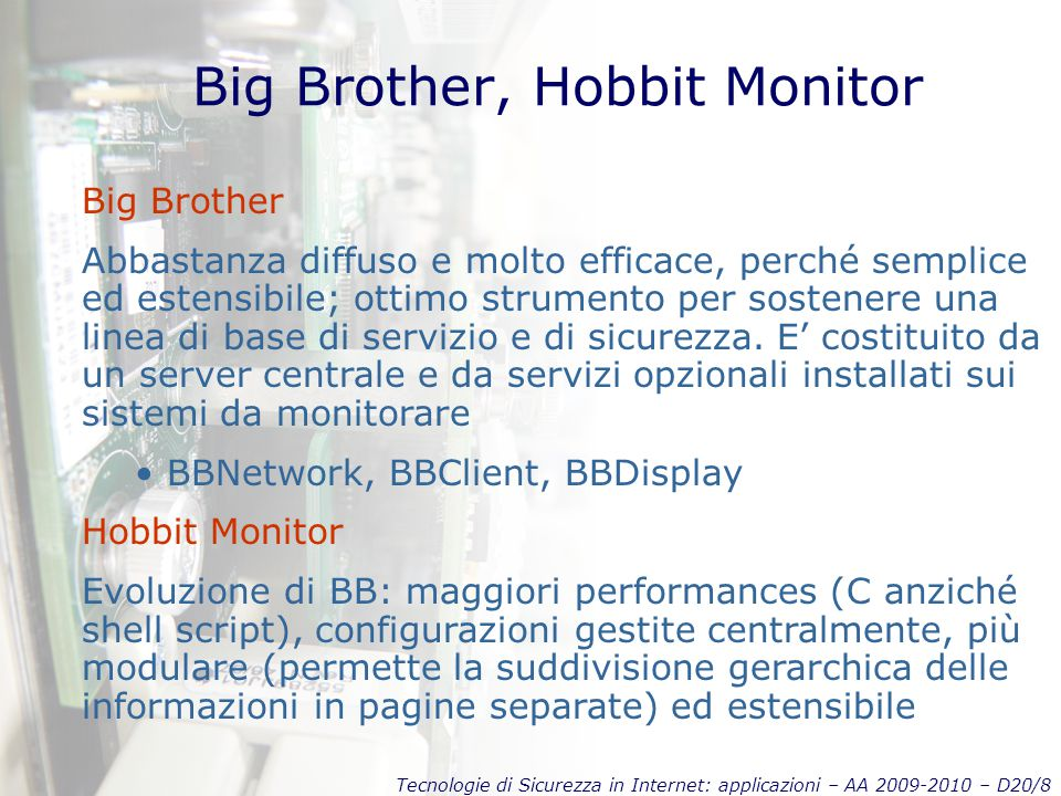 Tecnologie di Sicurezza in Internet: applicazioni – AA 2009-2010 – D20/29 Hardening Windows Ci si affida alla Casa Madre Esempio di hardening per un web server Pathes & updates (MBSA, latest patches, security notifications…) IISLockdown + URLScan Services (unnecessary, least-privilege, …) Protocols (WebDAV, TCP/IP, NetBIOS, SMB) Accounts (unused, guest, admin, IUSR_machine, …) Files & Directories (NTFS, restrictions, SDK & samples, …) Shares, Ports, Registry, Auditing, Logging, Scripts, Sites, Virtual Directories, ISAPI Filters, IIS Metabase, …