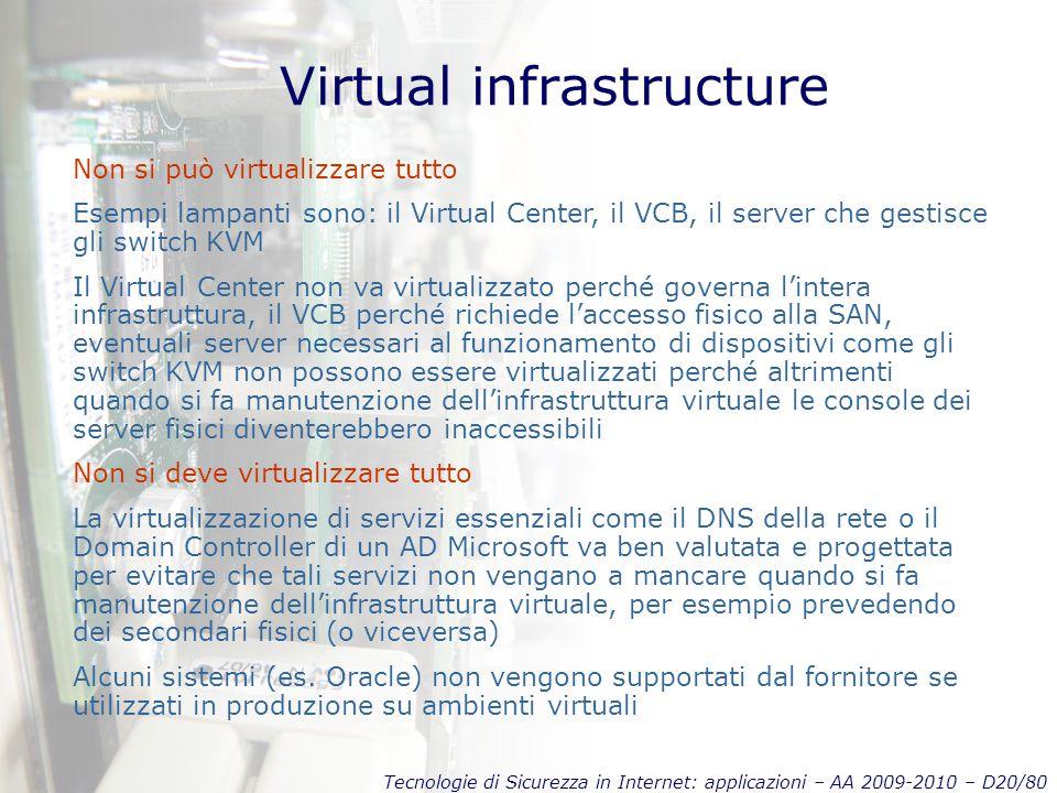 Tecnologie di Sicurezza in Internet: applicazioni – AA 2009-2010 – D20/80 Virtual infrastructure Non si può virtualizzare tutto Esempi lampanti sono: il Virtual Center, il VCB, il server che gestisce gli switch KVM Il Virtual Center non va virtualizzato perché governa l'intera infrastruttura, il VCB perché richiede l'accesso fisico alla SAN, eventuali server necessari al funzionamento di dispositivi come gli switch KVM non possono essere virtualizzati perché altrimenti quando si fa manutenzione dell'infrastruttura virtuale le console dei server fisici diventerebbero inaccessibili Non si deve virtualizzare tutto La virtualizzazione di servizi essenziali come il DNS della rete o il Domain Controller di un AD Microsoft va ben valutata e progettata per evitare che tali servizi non vengano a mancare quando si fa manutenzione dell'infrastruttura virtuale, per esempio prevedendo dei secondari fisici (o viceversa) Alcuni sistemi (es.