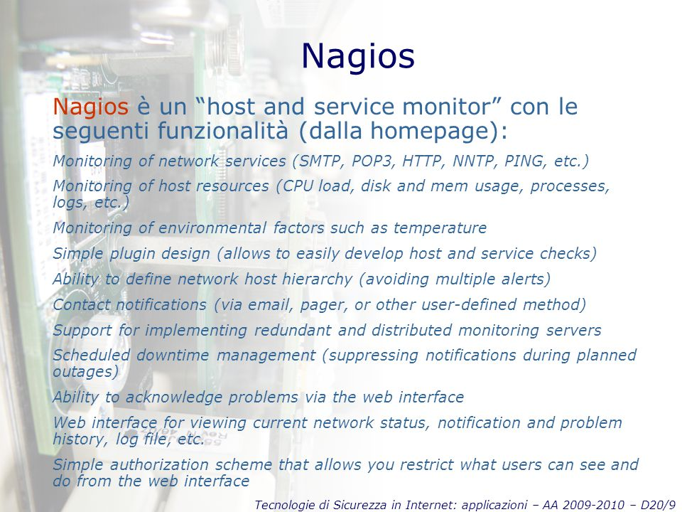 Tecnologie di Sicurezza in Internet: applicazioni – AA 2009-2010 – D20/9 Nagios Nagios è un host and service monitor con le seguenti funzionalità (dalla homepage): Monitoring of network services (SMTP, POP3, HTTP, NNTP, PING, etc.) Monitoring of host resources (CPU load, disk and mem usage, processes, logs, etc.) Monitoring of environmental factors such as temperature Simple plugin design (allows to easily develop host and service checks) Ability to define network host hierarchy (avoiding multiple alerts) Contact notifications (via email, pager, or other user-defined method) Support for implementing redundant and distributed monitoring servers Scheduled downtime management (suppressing notifications during planned outages) Ability to acknowledge problems via the web interface Web interface for viewing current network status, notification and problem history, log file, etc.