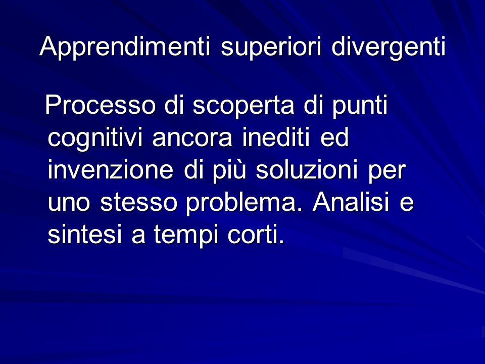 Apprendimenti superiori divergenti Processo di scoperta di punti cognitivi ancora inediti ed invenzione di più soluzioni per uno stesso problema. Anal