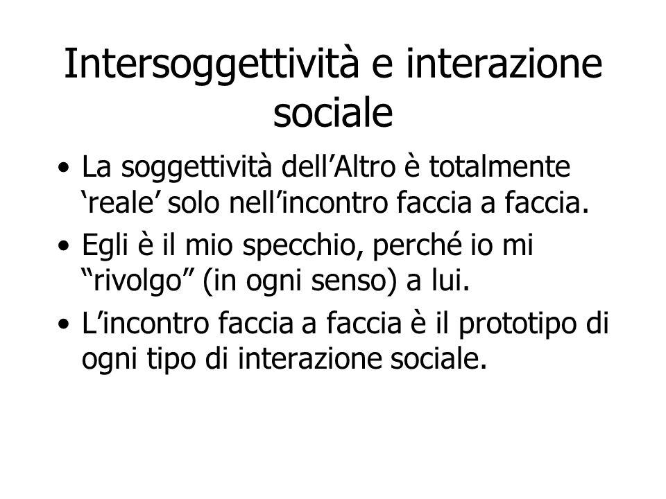 Intersoggettività e interazione sociale La soggettività dell'Altro è totalmente 'reale' solo nell'incontro faccia a faccia. Egli è il mio specchio, pe