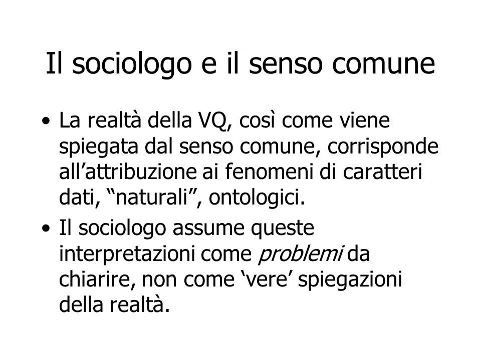 Il sociologo e il senso comune La realtà della VQ, così come viene spiegata dal senso comune, corrisponde all'attribuzione ai fenomeni di caratteri da