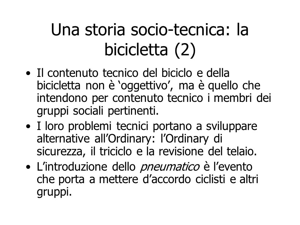 Una storia socio-tecnica: la bicicletta (2) Il contenuto tecnico del biciclo e della bicicletta non è 'oggettivo', ma è quello che intendono per conte