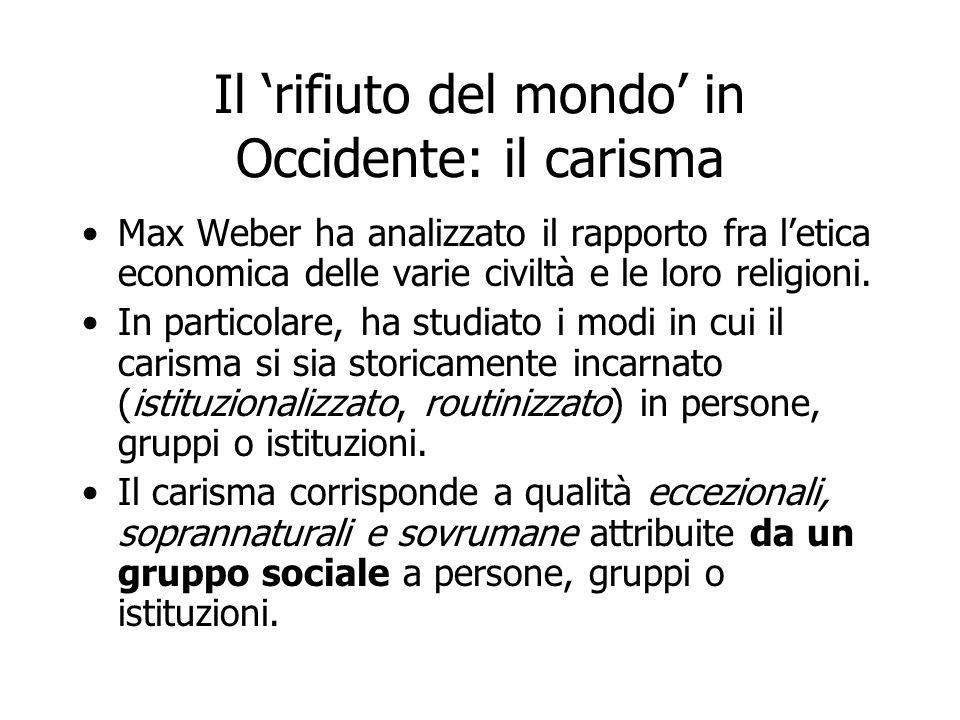 Il 'rifiuto del mondo' in Occidente: il carisma Max Weber ha analizzato il rapporto fra l'etica economica delle varie civiltà e le loro religioni. In