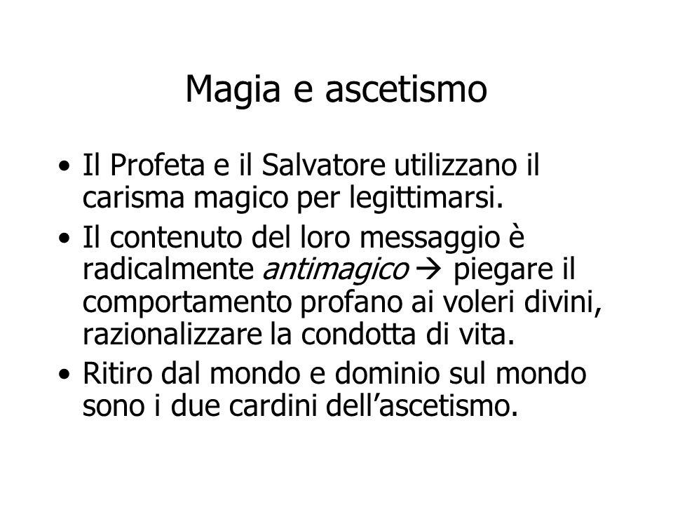 Magia e ascetismo Il Profeta e il Salvatore utilizzano il carisma magico per legittimarsi. Il contenuto del loro messaggio è radicalmente antimagico 