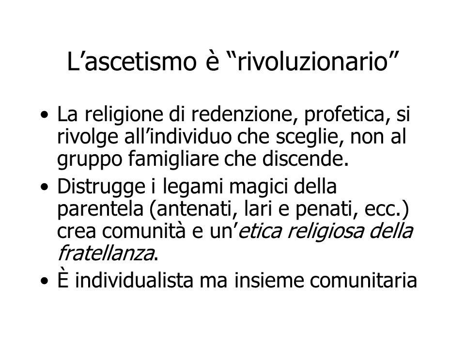 """L'ascetismo è """"rivoluzionario"""" La religione di redenzione, profetica, si rivolge all'individuo che sceglie, non al gruppo famigliare che discende. Dis"""