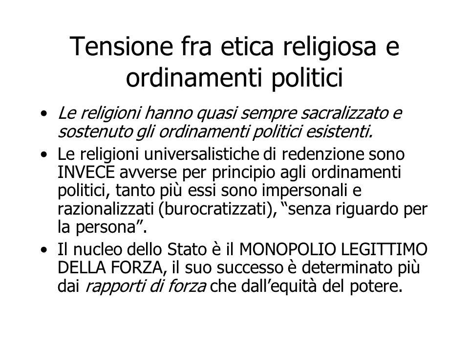 Tensione fra etica religiosa e ordinamenti politici Le religioni hanno quasi sempre sacralizzato e sostenuto gli ordinamenti politici esistenti. Le re