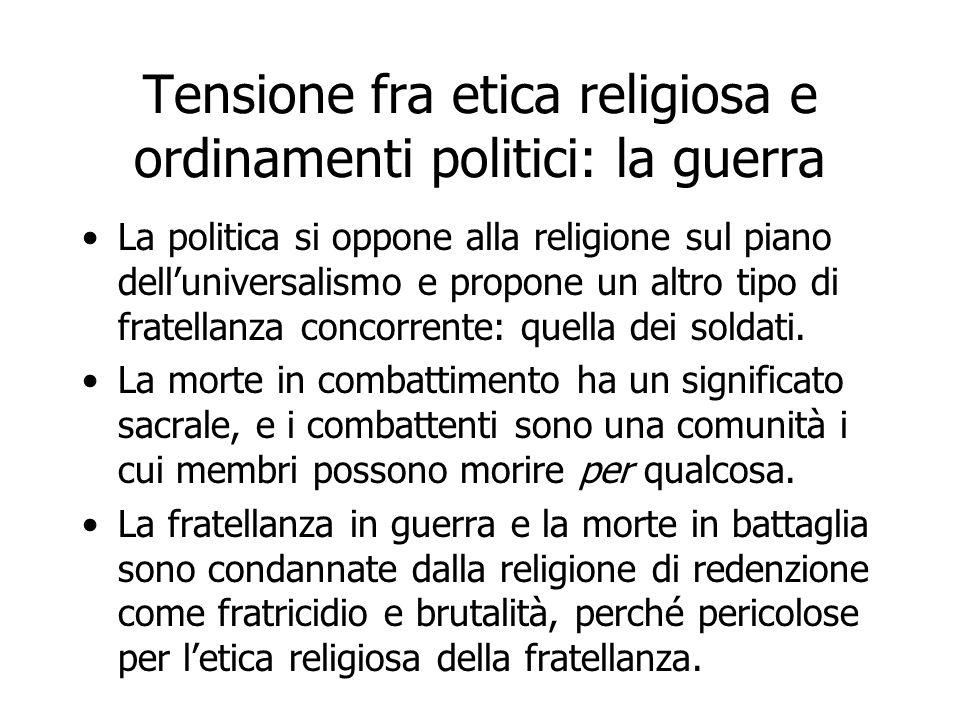 Tensione fra etica religiosa e ordinamenti politici: la guerra La politica si oppone alla religione sul piano dell'universalismo e propone un altro ti