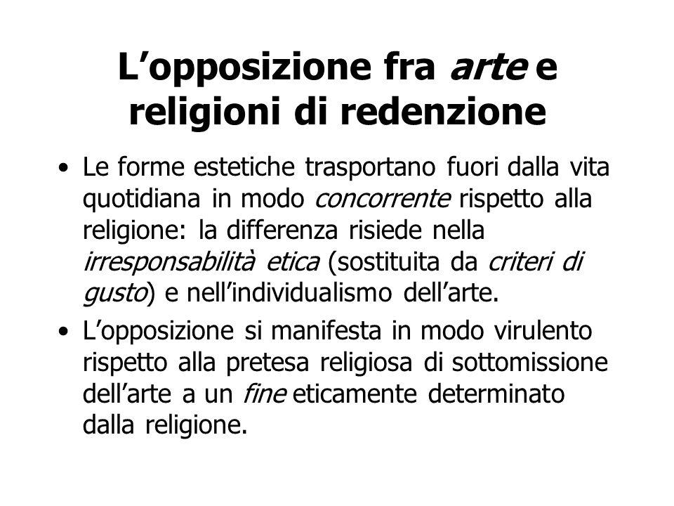 L'opposizione fra arte e religioni di redenzione Le forme estetiche trasportano fuori dalla vita quotidiana in modo concorrente rispetto alla religion