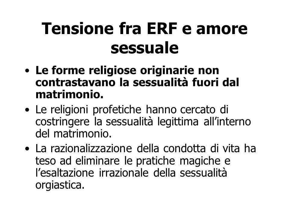 Tensione fra ERF e amore sessuale Le forme religiose originarie non contrastavano la sessualità fuori dal matrimonio. Le religioni profetiche hanno ce