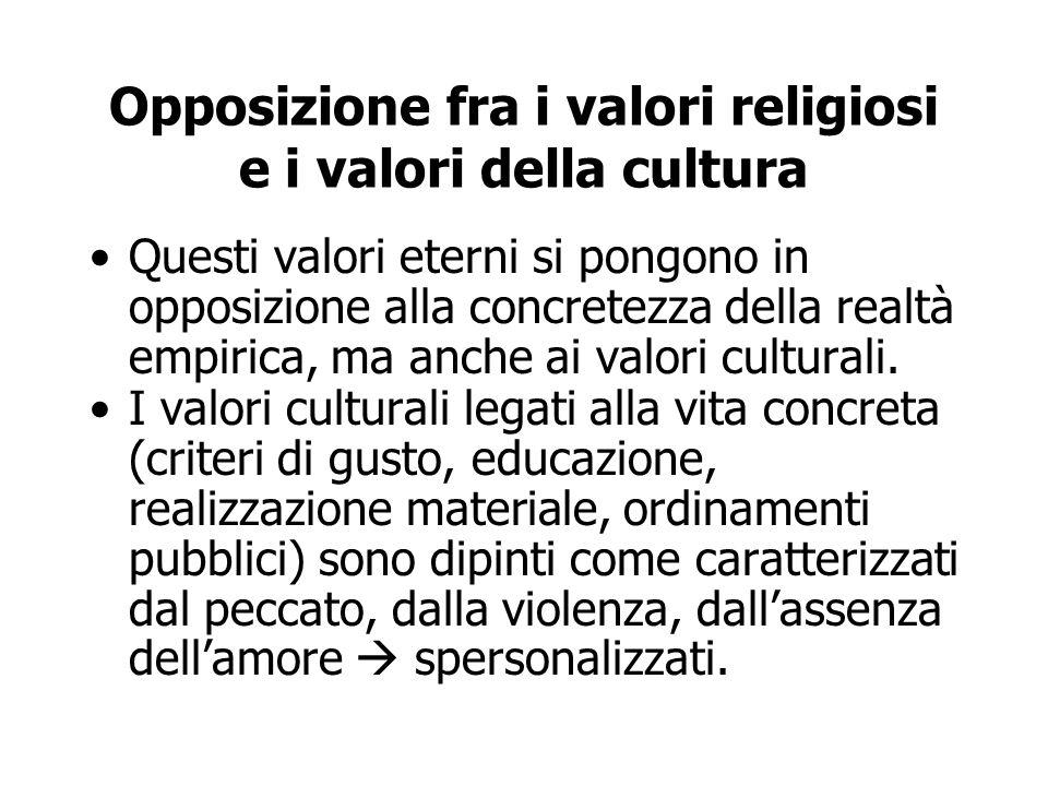 Opposizione fra i valori religiosi e i valori della cultura Questi valori eterni si pongono in opposizione alla concretezza della realtà empirica, ma