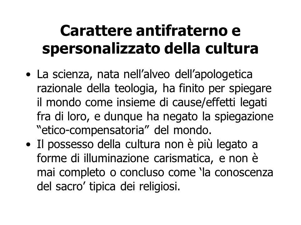 Carattere antifraterno e spersonalizzato della cultura La scienza, nata nell'alveo dell'apologetica razionale della teologia, ha finito per spiegare i